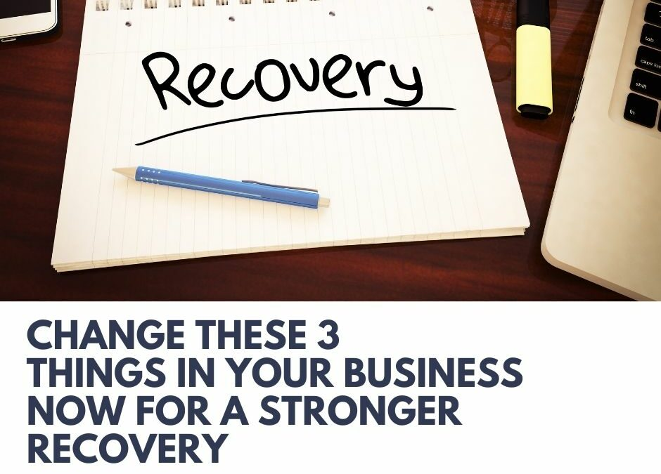 Change These 3 Things in Your Business Now for a Stronger Recovery