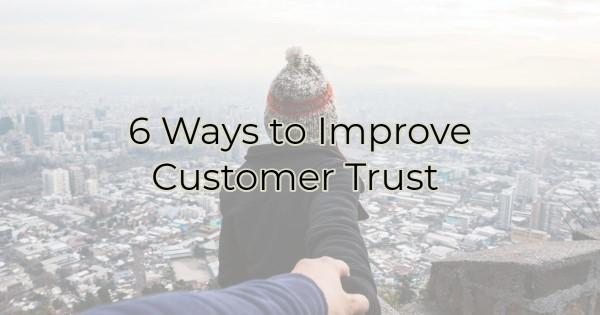 6 Ways to Improve Customer Trust